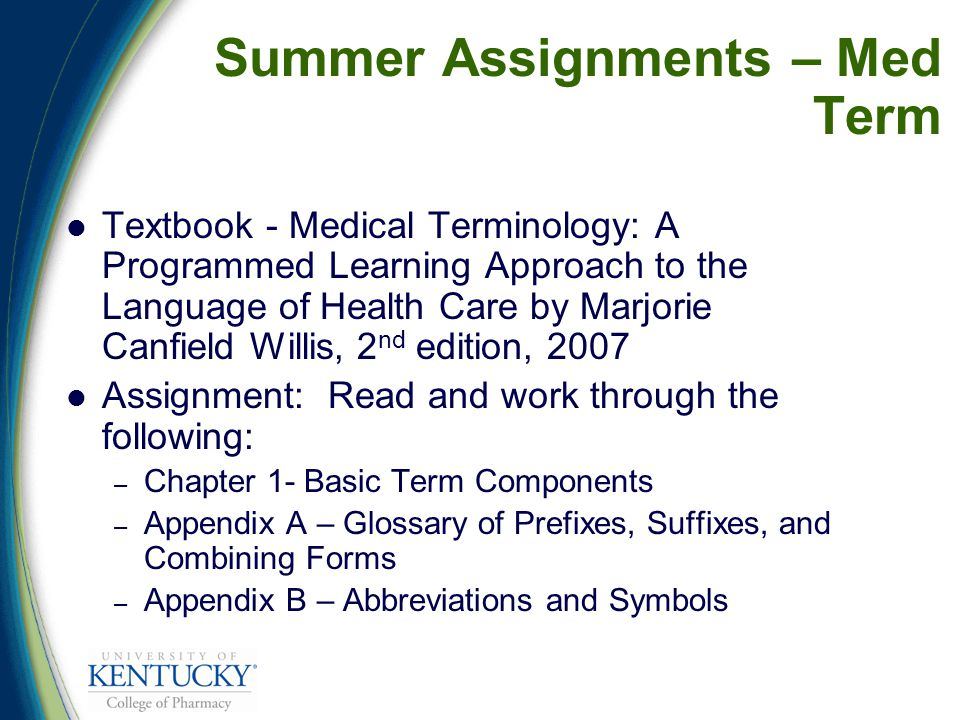 Summer Assignments – Med Term Textbook - Medical Terminology: A Programmed Learning Approach to the Language of Health Care by Marjorie Canfield Willis, 2 nd edition, 2007 Assignment: Read and work through the following: – Chapter 1- Basic Term Components – Appendix A – Glossary of Prefixes, Suffixes, and Combining Forms – Appendix B – Abbreviations and Symbols