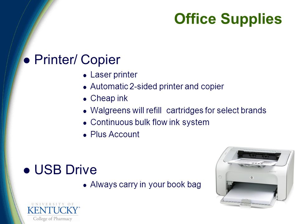 Office Supplies Printer/ Copier Laser printer Automatic 2-sided printer and copier Cheap ink Walgreens will refill cartridges for select brands Continuous bulk flow ink system Plus Account USB Drive Always carry in your book bag
