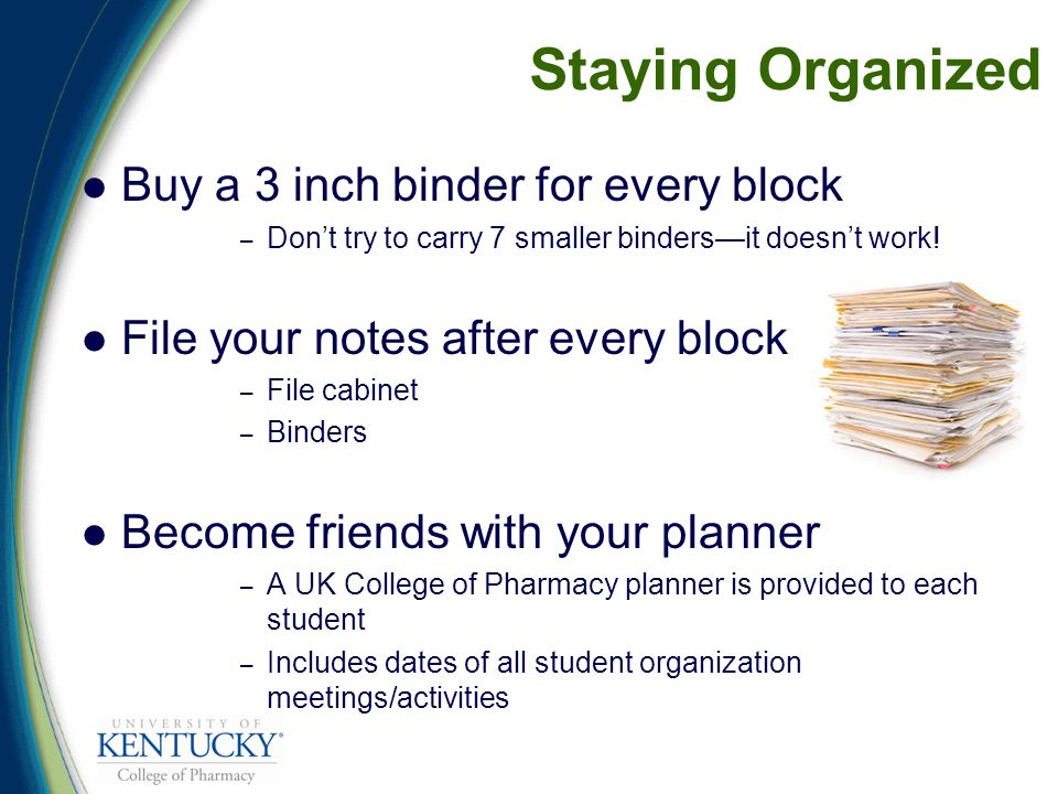 Staying Organized Buy a 3 inch binder for every block – Don't try to carry 7 smaller binders—it doesn't work.