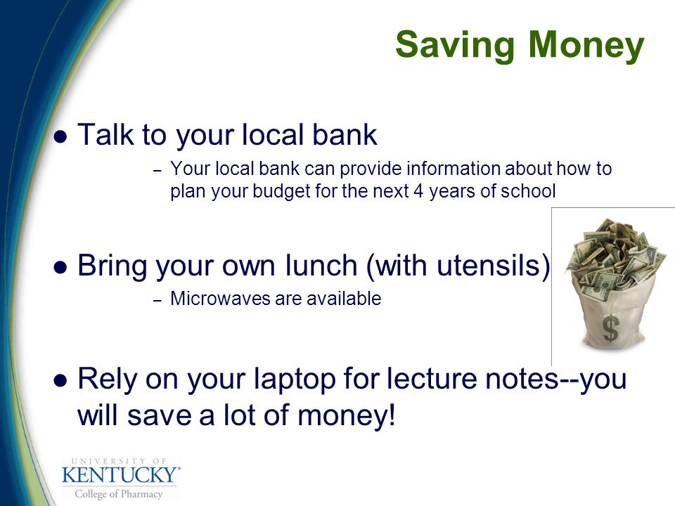 Saving Money Talk to your local bank – Your local bank can provide information about how to plan your budget for the next 4 years of school Bring your own lunch (with utensils) – Microwaves are available Rely on your laptop for lecture notes--you will save a lot of money!