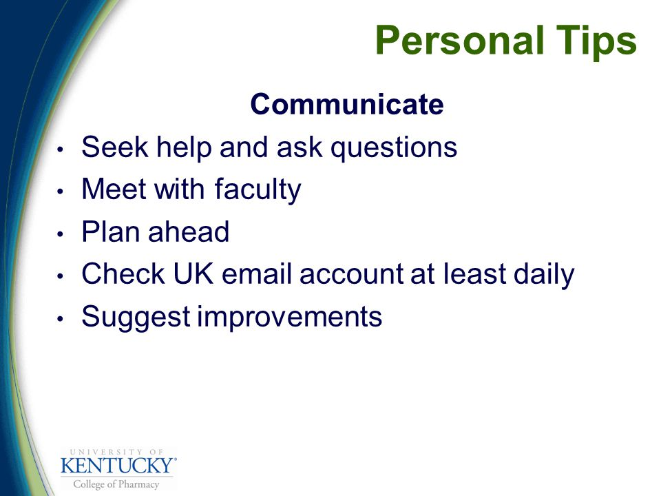 Personal Tips Communicate Seek help and ask questions Meet with faculty Plan ahead Check UK  account at least daily Suggest improvements