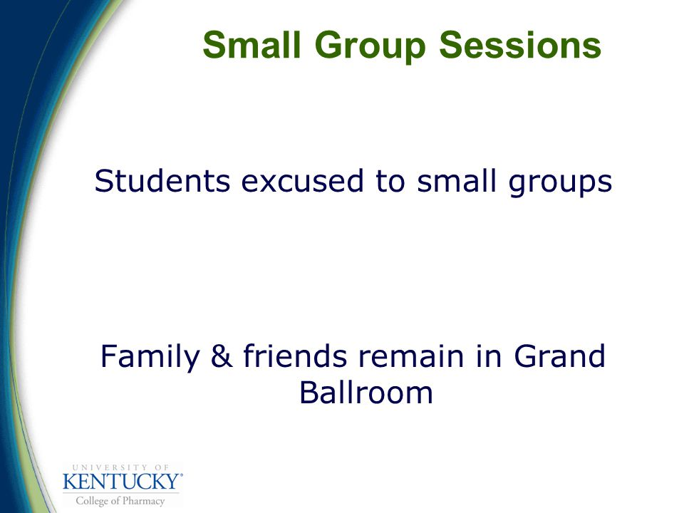 Small Group Sessions Students excused to small groups Family & friends remain in Grand Ballroom