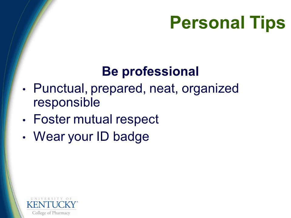 Personal Tips Be professional Punctual, prepared, neat, organized responsible Foster mutual respect Wear your ID badge