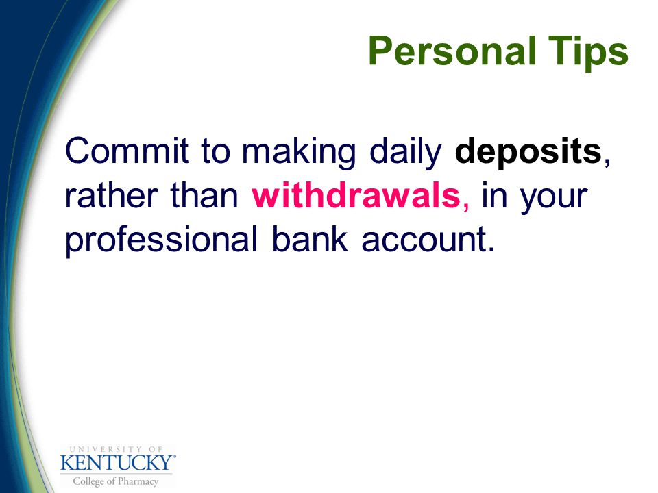 Personal Tips Commit to making daily deposits, rather than withdrawals, in your professional bank account.