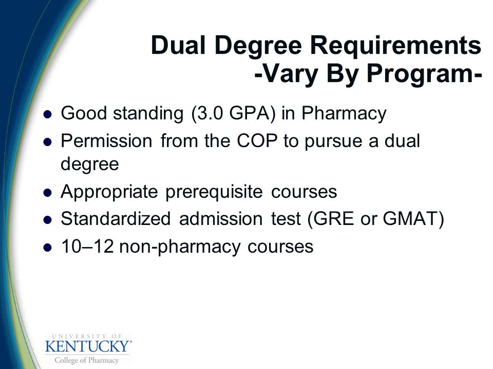 Dual Degree Requirements -Vary By Program- Good standing (3.0 GPA) in Pharmacy Permission from the COP to pursue a dual degree Appropriate prerequisite courses Standardized admission test (GRE or GMAT) 10–12 non-pharmacy courses