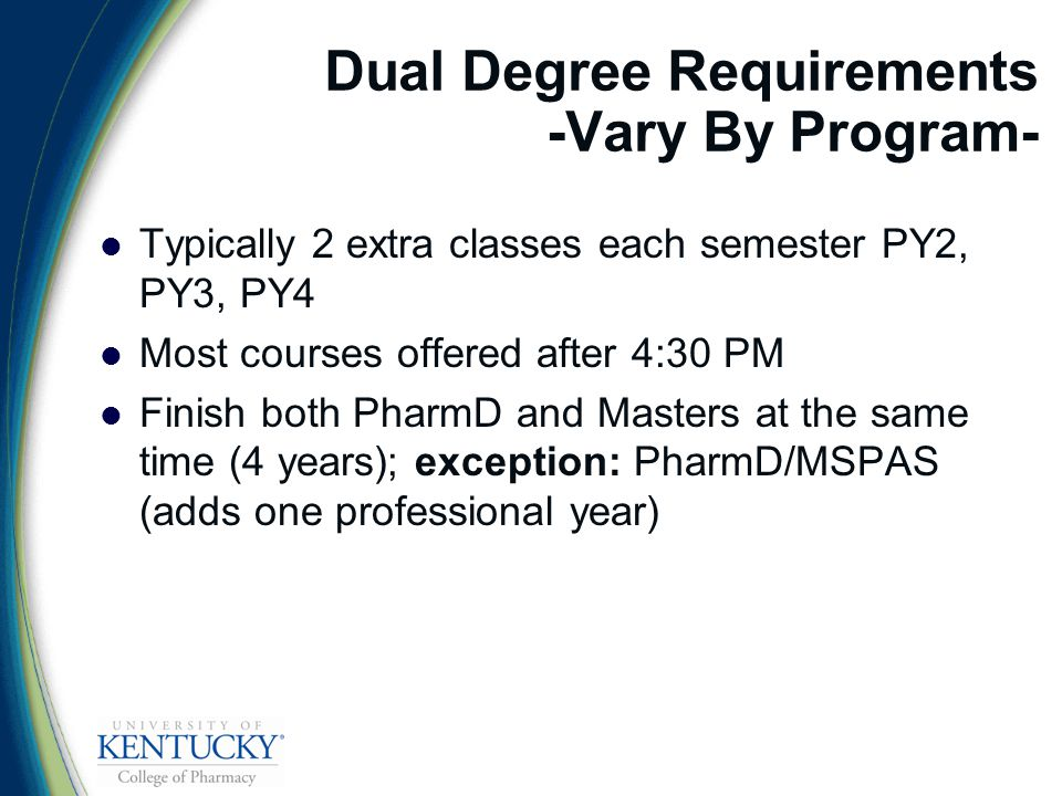 Dual Degree Requirements -Vary By Program- Typically 2 extra classes each semester PY2, PY3, PY4 Most courses offered after 4:30 PM Finish both PharmD and Masters at the same time (4 years); exception: PharmD/MSPAS (adds one professional year)