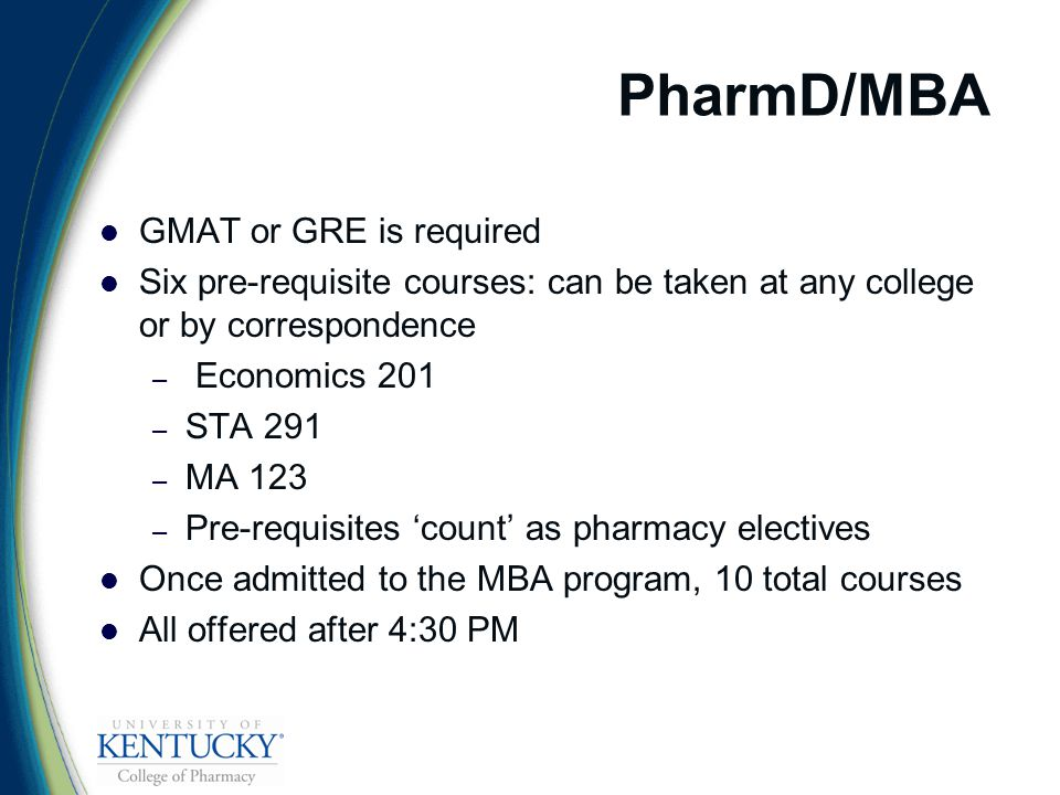 PharmD/MBA GMAT or GRE is required Six pre-requisite courses: can be taken at any college or by correspondence – Economics 201 – STA 291 – MA 123 – Pre-requisites 'count' as pharmacy electives Once admitted to the MBA program, 10 total courses All offered after 4:30 PM