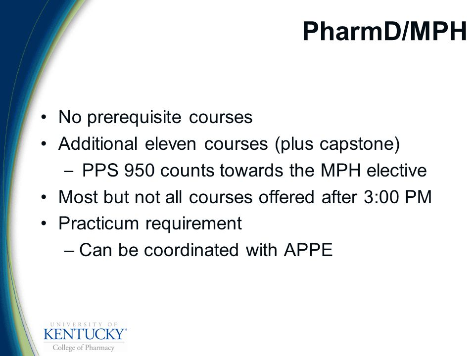 PharmD/MPH No prerequisite courses Additional eleven courses (plus capstone) – PPS 950 counts towards the MPH elective Most but not all courses offered after 3:00 PM Practicum requirement –Can be coordinated with APPE