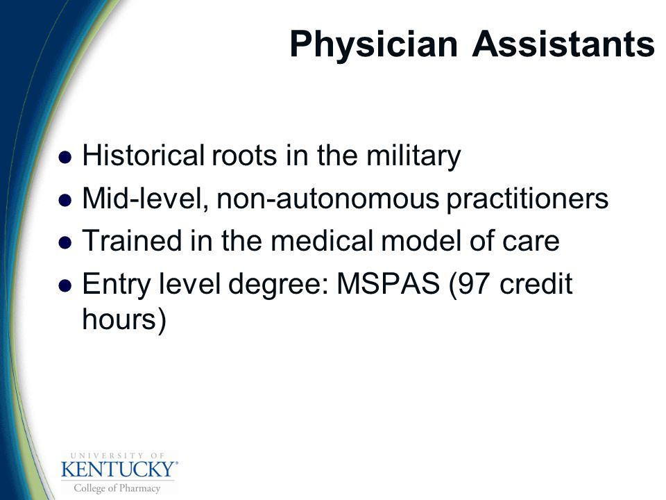 Physician Assistants Historical roots in the military Mid-level, non-autonomous practitioners Trained in the medical model of care Entry level degree: MSPAS (97 credit hours)