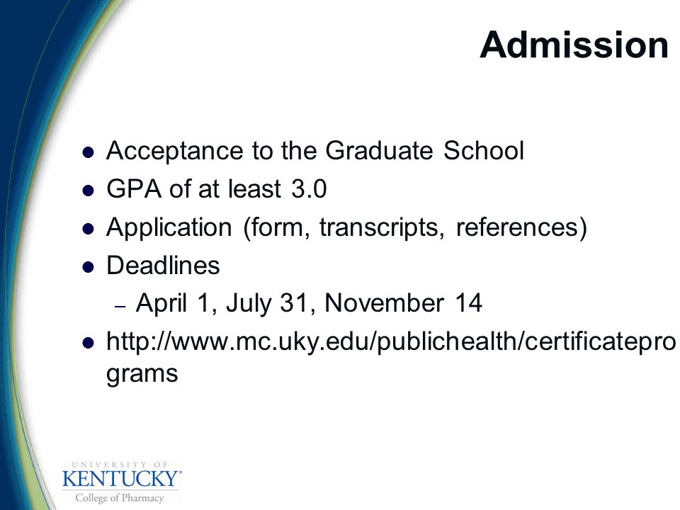 Admission Acceptance to the Graduate School GPA of at least 3.0 Application (form, transcripts, references) Deadlines – April 1, July 31, November 14   grams