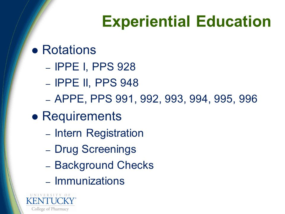 Rotations – IPPE I, PPS 928 – IPPE II, PPS 948 – APPE, PPS 991, 992, 993, 994, 995, 996 Requirements – Intern Registration – Drug Screenings – Background Checks – Immunizations Experiential Education