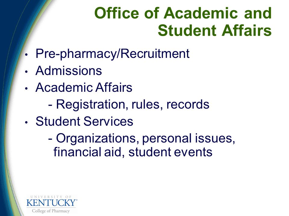 Office of Academic and Student Affairs Pre-pharmacy/Recruitment Admissions Academic Affairs - Registration, rules, records Student Services - Organizations, personal issues, financial aid, student events