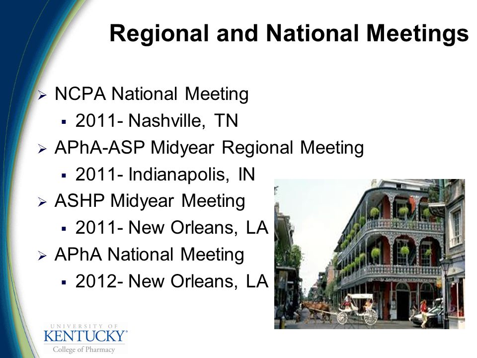 Regional and National Meetings  NCPA National Meeting  Nashville, TN  APhA-ASP Midyear Regional Meeting  Indianapolis, IN  ASHP Midyear Meeting  New Orleans, LA  APhA National Meeting  New Orleans, LA