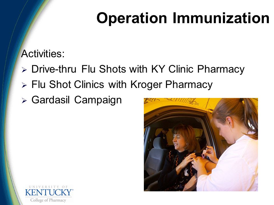 Operation Immunization Activities:  Drive-thru Flu Shots with KY Clinic Pharmacy  Flu Shot Clinics with Kroger Pharmacy  Gardasil Campaign