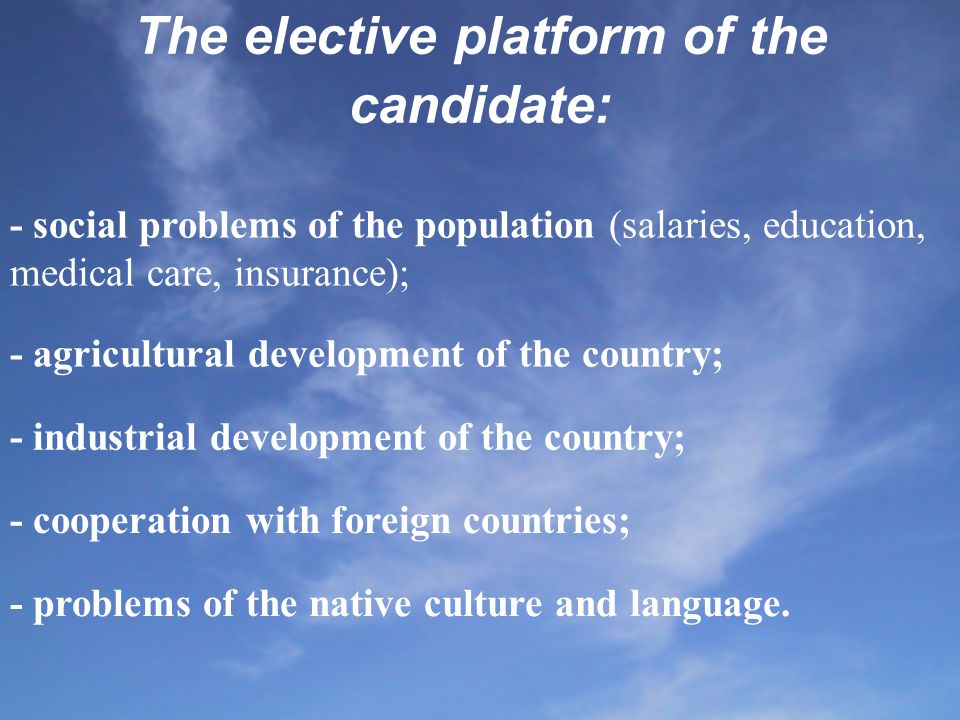 The elective platform of the candidate: - social problems of the population (salaries, education, medical care, insurance); - agricultural development of the country; - industrial development of the country; - cooperation with foreign countries; - problems of the native culture and language.