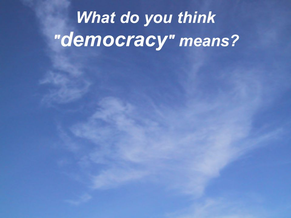 What do you think democracy means. - People do what they want within the framework of the low.