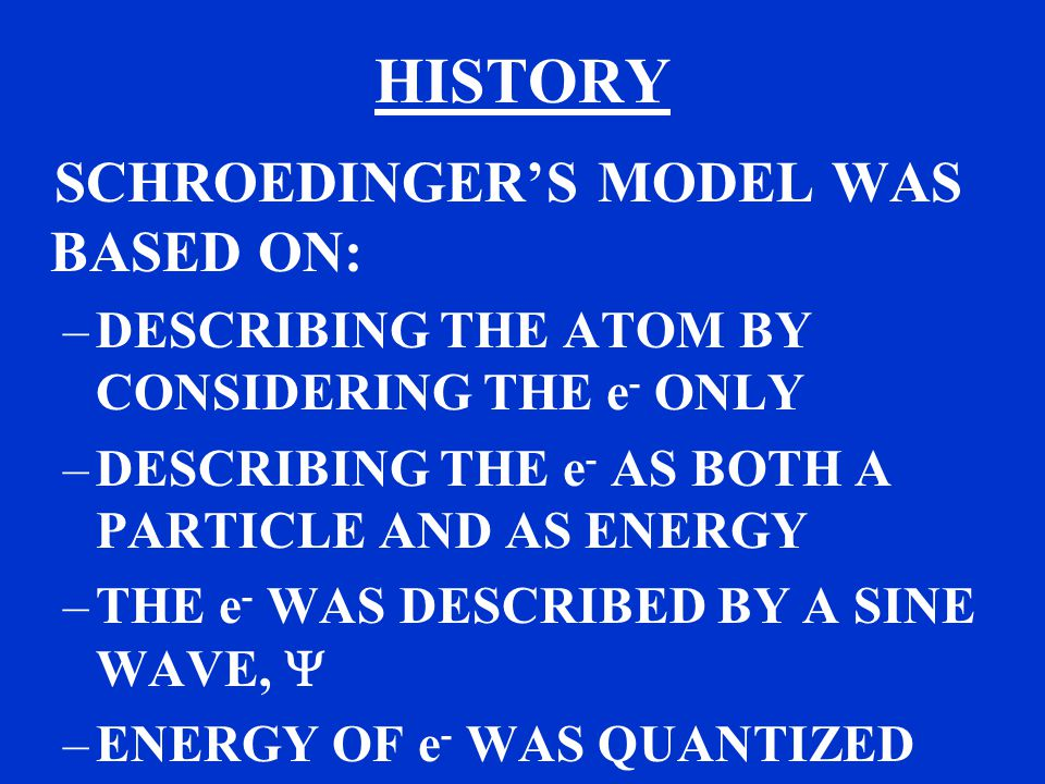 HISTORY SCHROEDINGER'S MODEL WAS BASED ON: –DESCRIBING THE ATOM BY CONSIDERING THE e - ONLY –DESCRIBING THE e - AS BOTH A PARTICLE AND AS ENERGY –THE e - WAS DESCRIBED BY A SINE WAVE,  –ENERGY OF e - WAS QUANTIZED