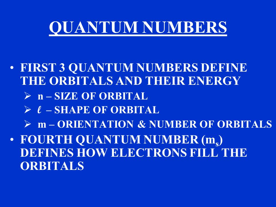 QUANTUM NUMBERS FIRST 3 QUANTUM NUMBERS DEFINE THE ORBITALS AND THEIR ENERGY  n – SIZE OF ORBITAL  l – SHAPE OF ORBITAL  m – ORIENTATION & NUMBER OF ORBITALS FOURTH QUANTUM NUMBER (m s ) DEFINES HOW ELECTRONS FILL THE ORBITALS