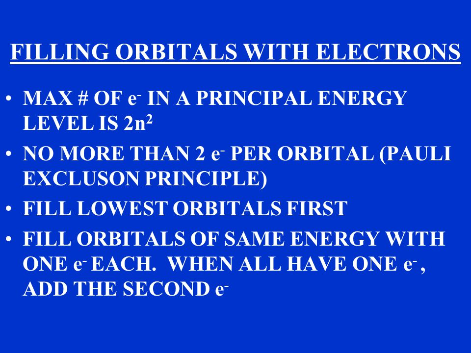 FILLING ORBITALS WITH ELECTRONS MAX # OF e - IN A PRINCIPAL ENERGY LEVEL IS 2n 2 NO MORE THAN 2 e - PER ORBITAL (PAULI EXCLUSON PRINCIPLE) FILL LOWEST ORBITALS FIRST FILL ORBITALS OF SAME ENERGY WITH ONE e - EACH.
