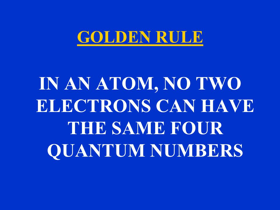GOLDEN RULE IN AN ATOM, NO TWO ELECTRONS CAN HAVE THE SAME FOUR QUANTUM NUMBERS