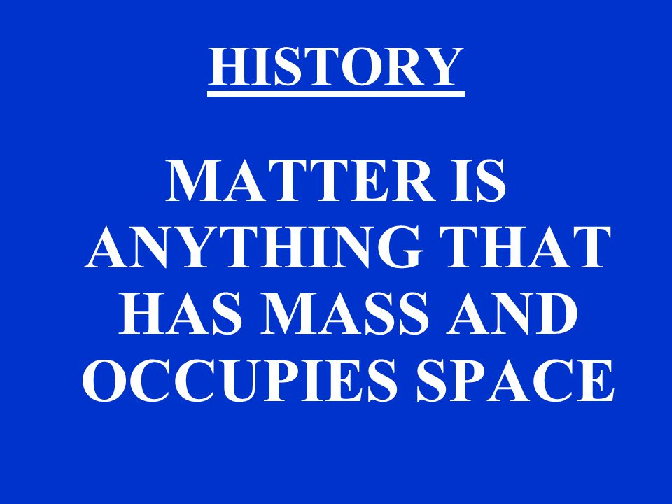 HISTORY MATTER IS ANYTHING THAT HAS MASS AND OCCUPIES SPACE