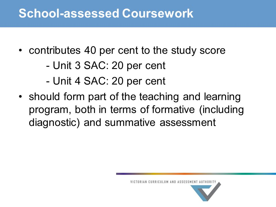School-assessed Coursework contributes 40 per cent to the study score - Unit 3 SAC: 20 per cent - Unit 4 SAC: 20 per cent should form part of the teaching and learning program, both in terms of formative (including diagnostic) and summative assessment