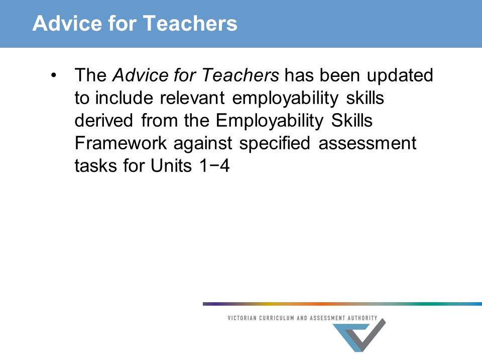 Advice for Teachers The Advice for Teachers has been updated to include relevant employability skills derived from the Employability Skills Framework against specified assessment tasks for Units 1−4
