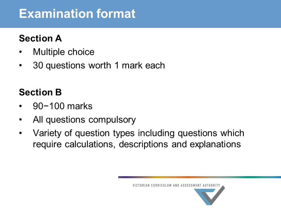 Examination format Section A Multiple choice 30 questions worth 1 mark each Section B 90−100 marks All questions compulsory Variety of question types including questions which require calculations, descriptions and explanations