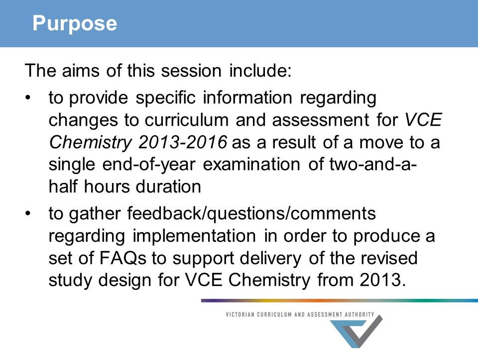 Purpose The aims of this session include: to provide specific information regarding changes to curriculum and assessment for VCE Chemistry as a result of a move to a single end-of-year examination of two-and-a- half hours duration to gather feedback/questions/comments regarding implementation in order to produce a set of FAQs to support delivery of the revised study design for VCE Chemistry from 2013.