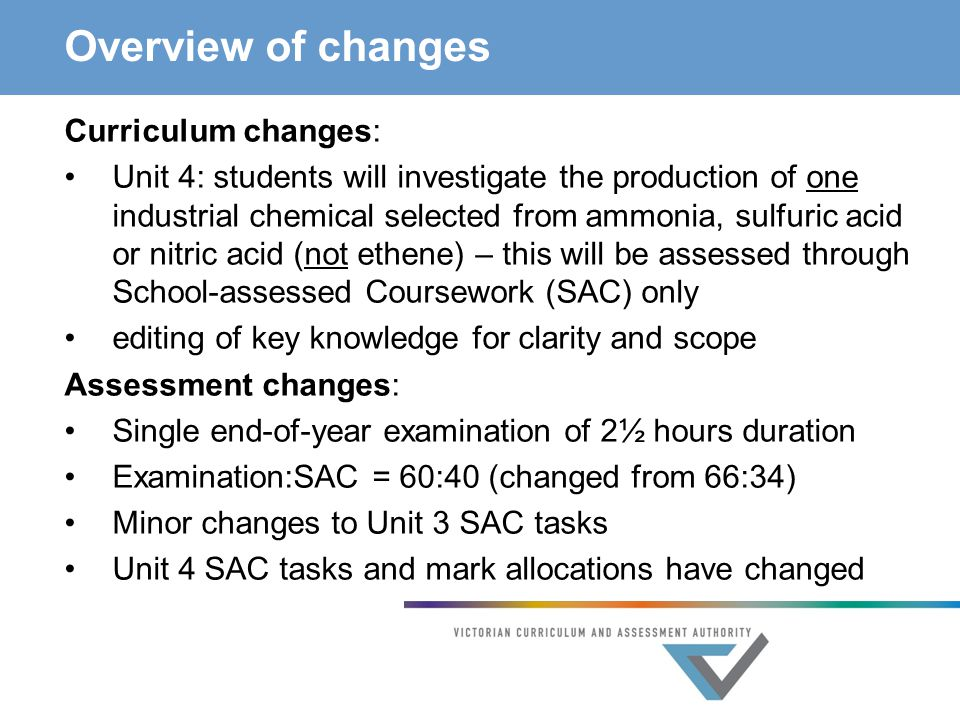Overview of changes Curriculum changes: Unit 4: students will investigate the production of one industrial chemical selected from ammonia, sulfuric acid or nitric acid (not ethene) – this will be assessed through School-assessed Coursework (SAC) only editing of key knowledge for clarity and scope Assessment changes: Single end-of-year examination of 2½ hours duration Examination:SAC = 60:40 (changed from 66:34) Minor changes to Unit 3 SAC tasks Unit 4 SAC tasks and mark allocations have changed