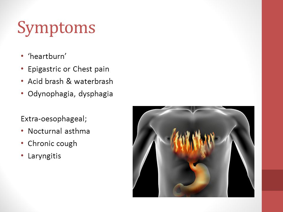 Symptoms 'heartburn' Epigastric or Chest pain Acid brash & waterbrash Odynophagia, dysphagia Extra-oesophageal; Nocturnal asthma Chronic cough Laryngitis