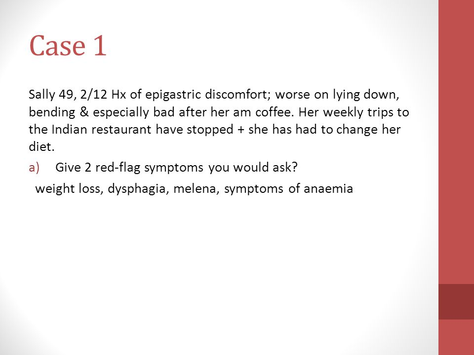 Case 1 Sally 49, 2/12 Hx of epigastric discomfort; worse on lying down, bending & especially bad after her am coffee.