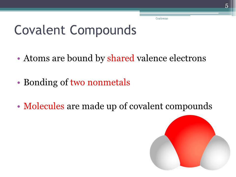 Covalent Compounds Atoms are bound by shared valence electrons Bonding of two nonmetals Molecules are made up of covalent compounds Contreras 5