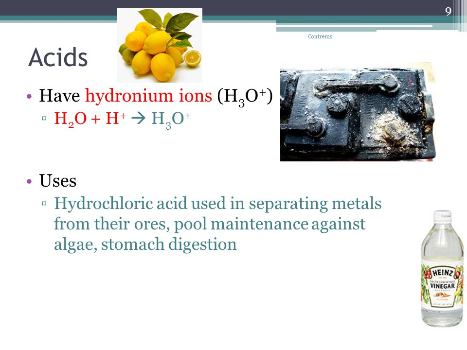 Acids Have hydronium ions (H 3 O + ) ▫H 2 O + H +  H 3 O + Uses ▫Hydrochloric acid used in separating metals from their ores, pool maintenance against algae, stomach digestion Contreras 9