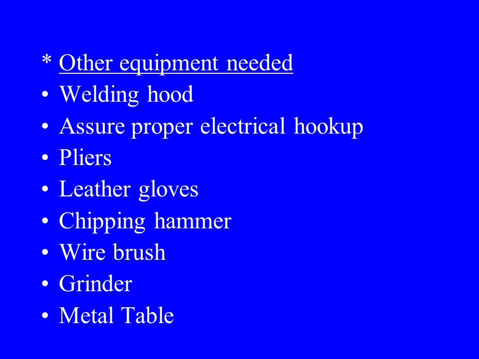 Selecting a Welder * Factors to consider: Cost Use Select a reliable manufacturer (Lincoln, Miller, ESAB) Guarantee or warranty (90 Days, 1 yr, etc.) Service