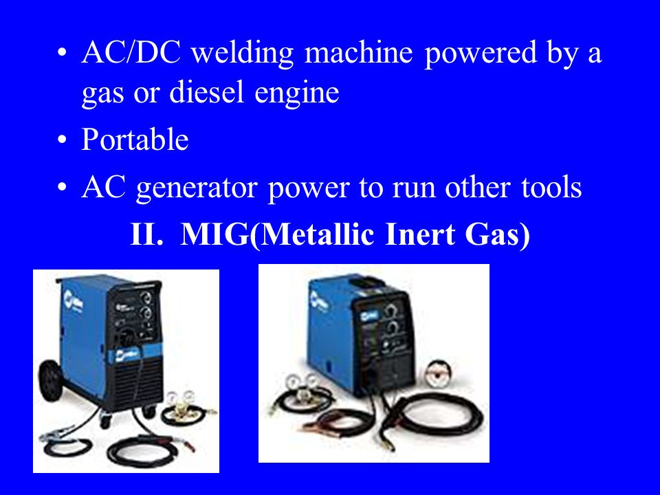 AC/DC Welders Combines all three processes into one machine Gasoline Driven Machines