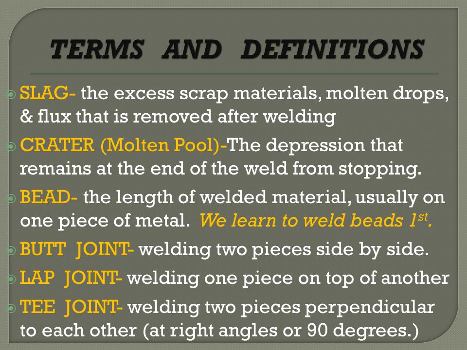  SLAG- the excess scrap materials, molten drops, & flux that is removed after welding  CRATER (Molten Pool)-The depression that remains at the end of the weld from stopping.