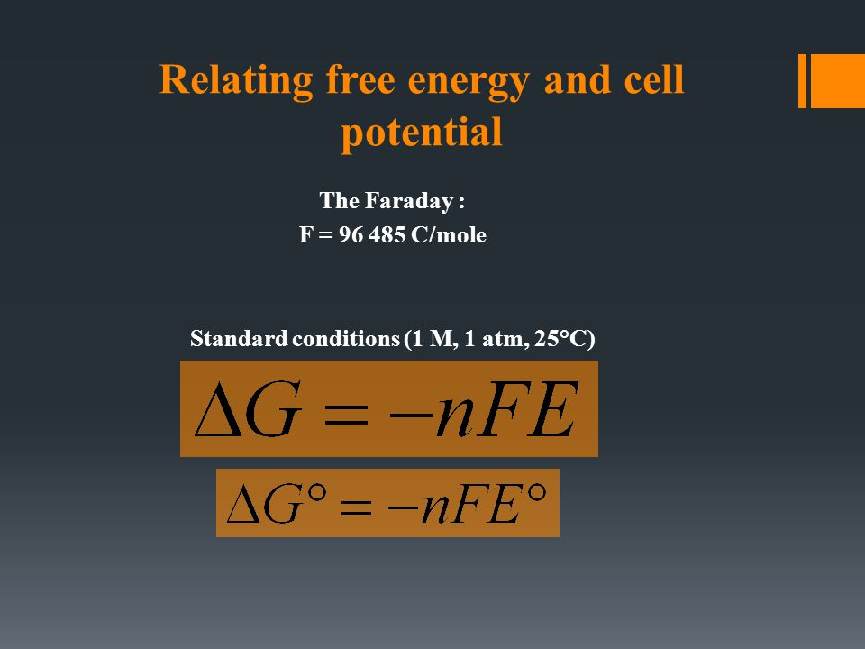 Relating free energy and cell potential The Faraday : F = 96 485 C/mole Standard conditions (1 M, 1 atm, 25°C)