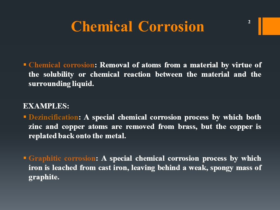  Chemical corrosion: Removal of atoms from a material by virtue of the solubility or chemical reaction between the material and the surrounding liquid.