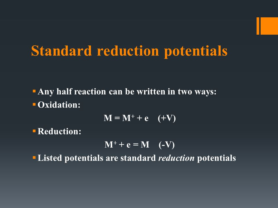 Standard reduction potentials  Any half reaction can be written in two ways:  Oxidation: M = M + + e (+V)  Reduction: M + + e = M (-V)  Listed potentials are standard reduction potentials