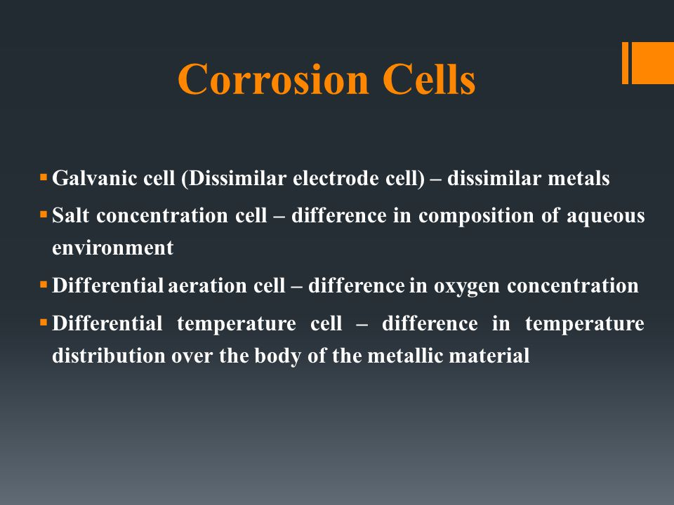 Corrosion Cells  Galvanic cell (Dissimilar electrode cell) – dissimilar metals  Salt concentration cell – difference in composition of aqueous environment  Differential aeration cell – difference in oxygen concentration  Differential temperature cell – difference in temperature distribution over the body of the metallic material