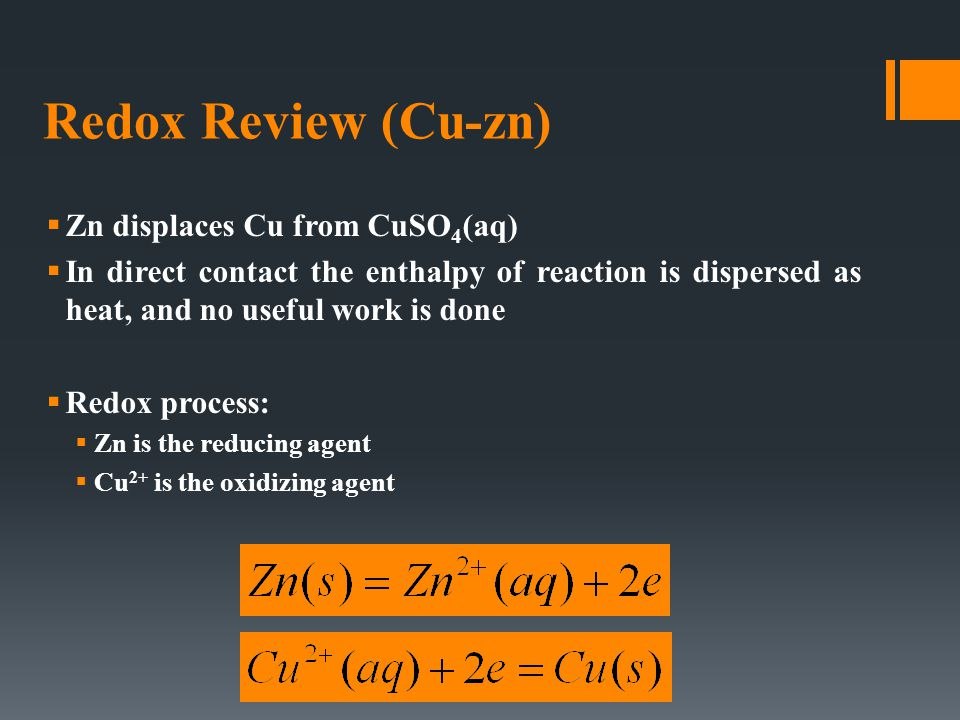 Redox Review (Cu-zn)  Zn displaces Cu from CuSO 4 (aq)  In direct contact the enthalpy of reaction is dispersed as heat, and no useful work is done  Redox process:  Zn is the reducing agent  Cu 2+ is the oxidizing agent