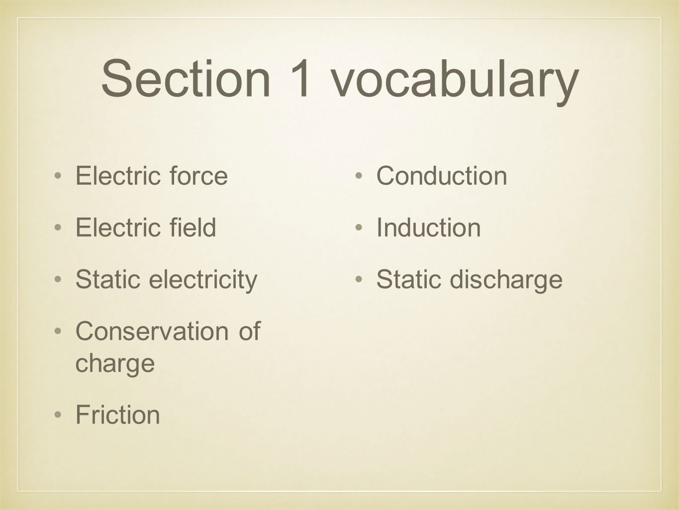 Section 1 vocabulary Electric force Electric field Static electricity Conservation of charge Friction Conduction Induction Static discharge