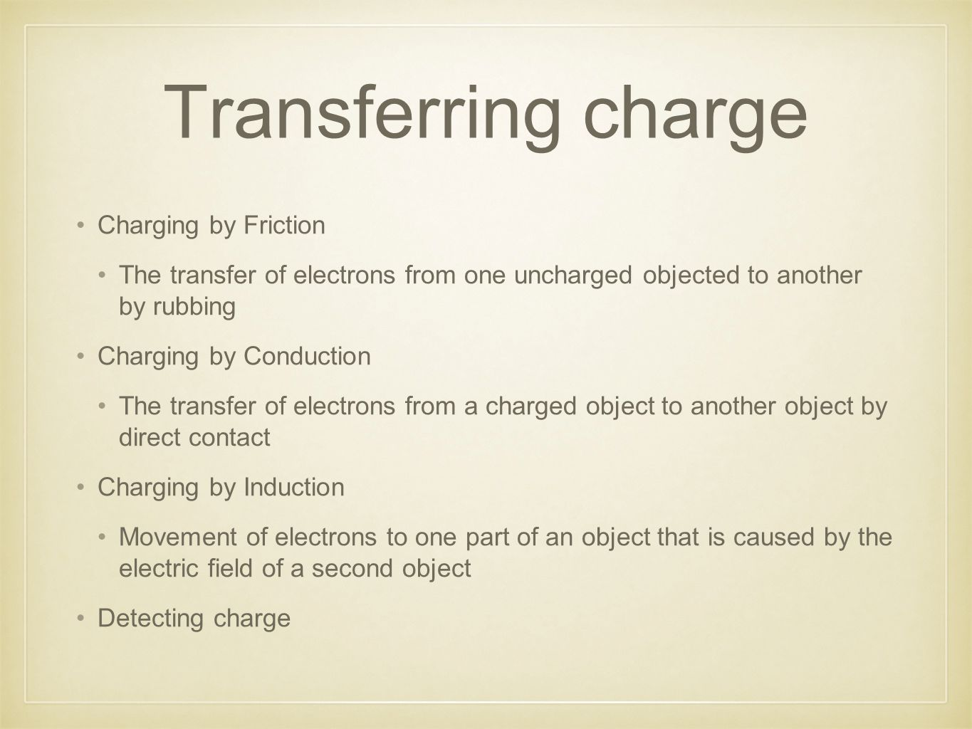 Transferring charge Charging by Friction The transfer of electrons from one uncharged objected to another by rubbing Charging by Conduction The transfer of electrons from a charged object to another object by direct contact Charging by Induction Movement of electrons to one part of an object that is caused by the electric field of a second object Detecting charge