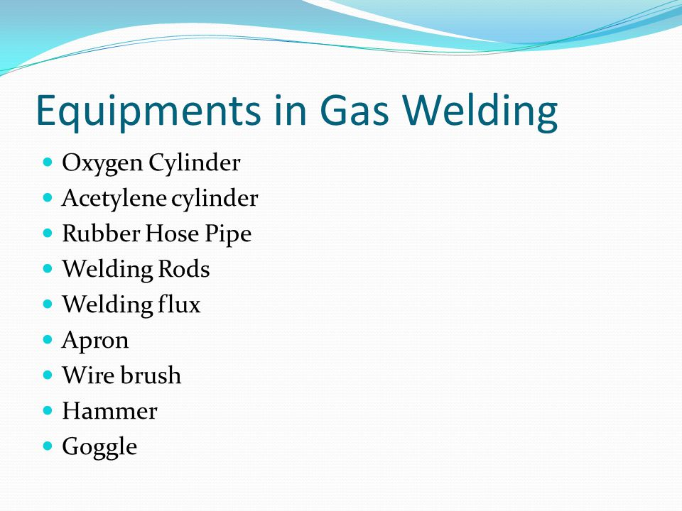 Equipments in Gas Welding Oxygen Cylinder Acetylene cylinder Rubber Hose Pipe Welding Rods Welding flux Apron Wire brush Hammer Goggle