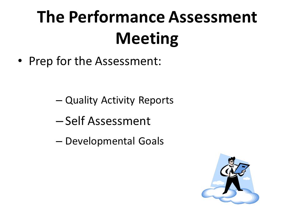 The Performance Assessment Meeting Prep for the Assessment: – Quality Activity Reports – Self Assessment – Developmental Goals
