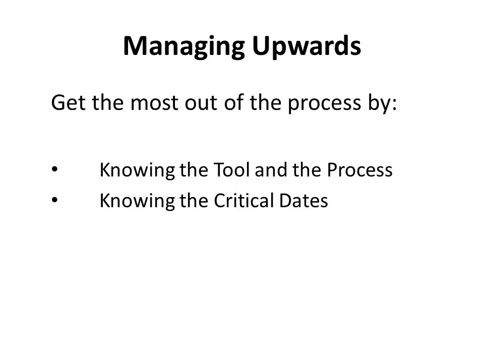 Managing Upwards Get the most out of the process by: Knowing the Tool and the Process Knowing the Critical Dates