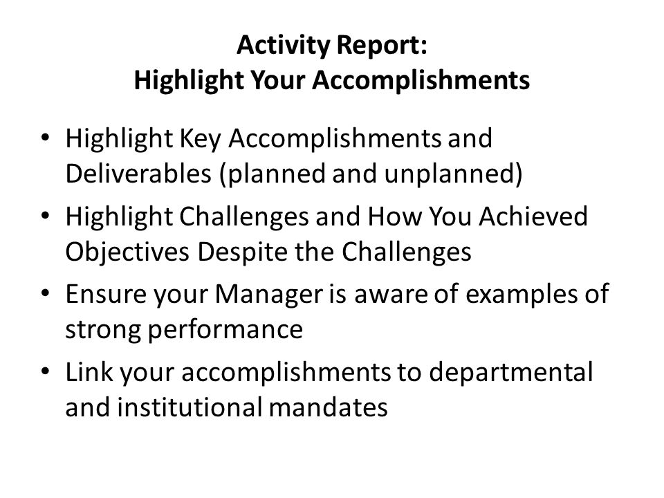 Activity Report: Highlight Your Accomplishments Highlight Key Accomplishments and Deliverables (planned and unplanned) Highlight Challenges and How You Achieved Objectives Despite the Challenges Ensure your Manager is aware of examples of strong performance Link your accomplishments to departmental and institutional mandates