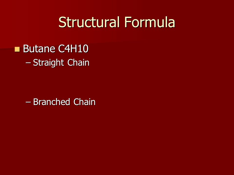 Structural Formula Butane C4H10 Butane C4H10 –Straight Chain –Branched Chain