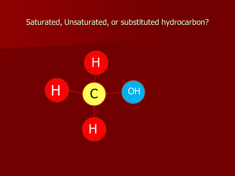 Saturated, Unsaturated, or substituted hydrocarbon H H H C OH